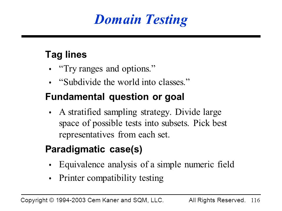 Copyright © 1994-2003 Cem Kaner and SQM, LLC. All Rights Reserved. 116 Domain Testing Tag lines Try ranges and options. Subdivide the world into class