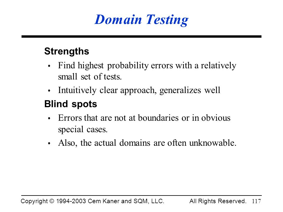 Copyright © 1994-2003 Cem Kaner and SQM, LLC. All Rights Reserved. 117 Domain Testing Strengths Find highest probability errors with a relatively smal