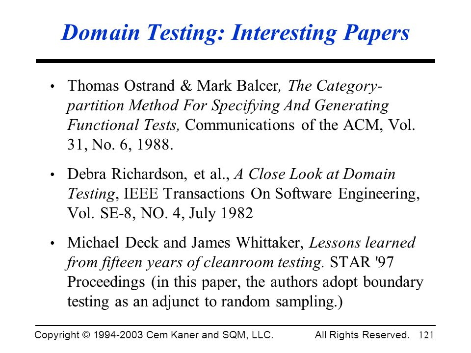 Copyright © 1994-2003 Cem Kaner and SQM, LLC. All Rights Reserved. 121 Domain Testing: Interesting Papers Thomas Ostrand & Mark Balcer, The Category-