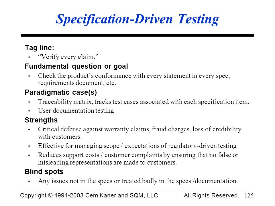 Copyright © 1994-2003 Cem Kaner and SQM, LLC. All Rights Reserved. 125 Specification-Driven Testing Tag line: Verify every claim. Fundamental question
