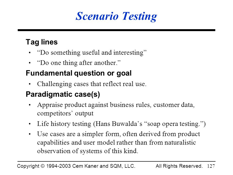 Copyright © 1994-2003 Cem Kaner and SQM, LLC. All Rights Reserved. 127 Scenario Testing Tag lines Do something useful and interesting Do one thing aft
