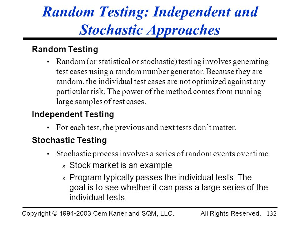 Copyright © 1994-2003 Cem Kaner and SQM, LLC. All Rights Reserved. 132 Random Testing: Independent and Stochastic Approaches Random Testing Random (or