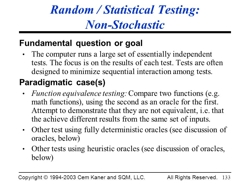 Copyright © 1994-2003 Cem Kaner and SQM, LLC. All Rights Reserved. 133 Random / Statistical Testing: Non-Stochastic Fundamental question or goal The c