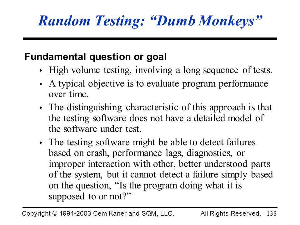 Copyright © 1994-2003 Cem Kaner and SQM, LLC. All Rights Reserved. 138 Random Testing: Dumb Monkeys Fundamental question or goal High volume testing,
