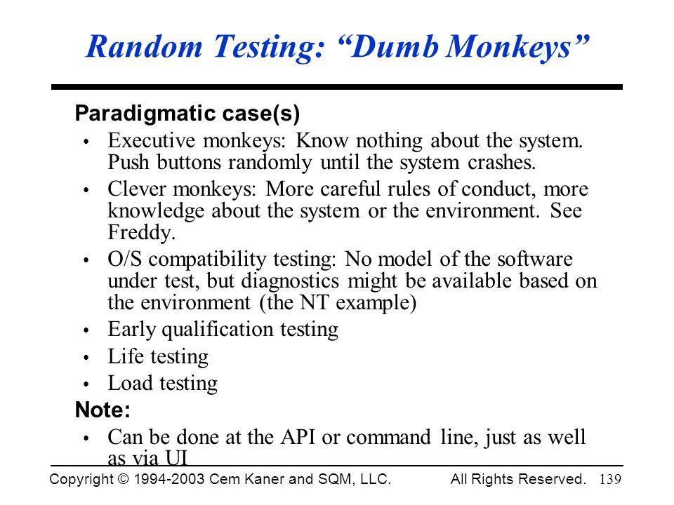 Copyright © 1994-2003 Cem Kaner and SQM, LLC. All Rights Reserved. 139 Random Testing: Dumb Monkeys Paradigmatic case(s) Executive monkeys: Know nothi
