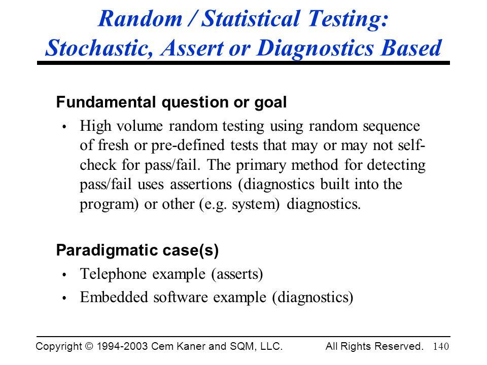 Copyright © 1994-2003 Cem Kaner and SQM, LLC. All Rights Reserved. 140 Random / Statistical Testing: Stochastic, Assert or Diagnostics Based Fundament