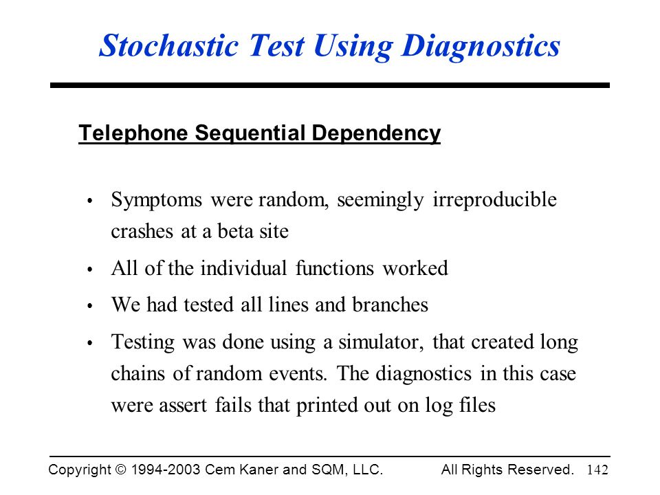 Copyright © 1994-2003 Cem Kaner and SQM, LLC. All Rights Reserved. 142 Stochastic Test Using Diagnostics Telephone Sequential Dependency Symptoms were