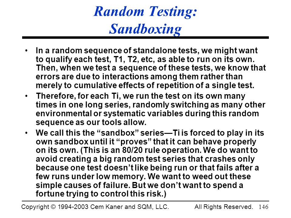 Copyright © 1994-2003 Cem Kaner and SQM, LLC. All Rights Reserved. 146 Random Testing: Sandboxing In a random sequence of standalone tests, we might w