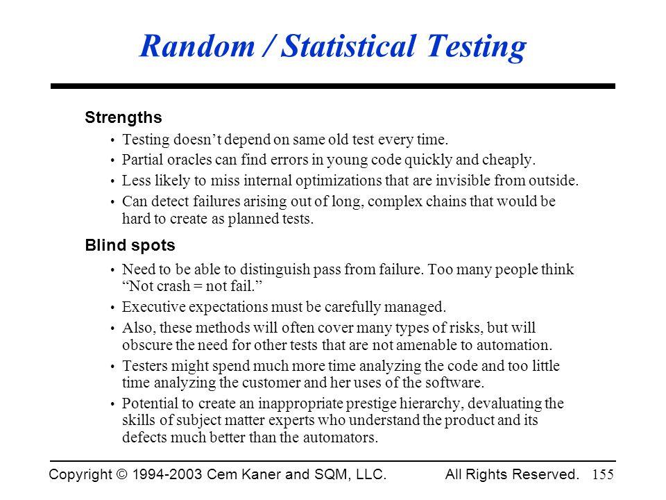 Copyright © 1994-2003 Cem Kaner and SQM, LLC. All Rights Reserved. 155 Random / Statistical Testing Strengths Testing doesnt depend on same old test e