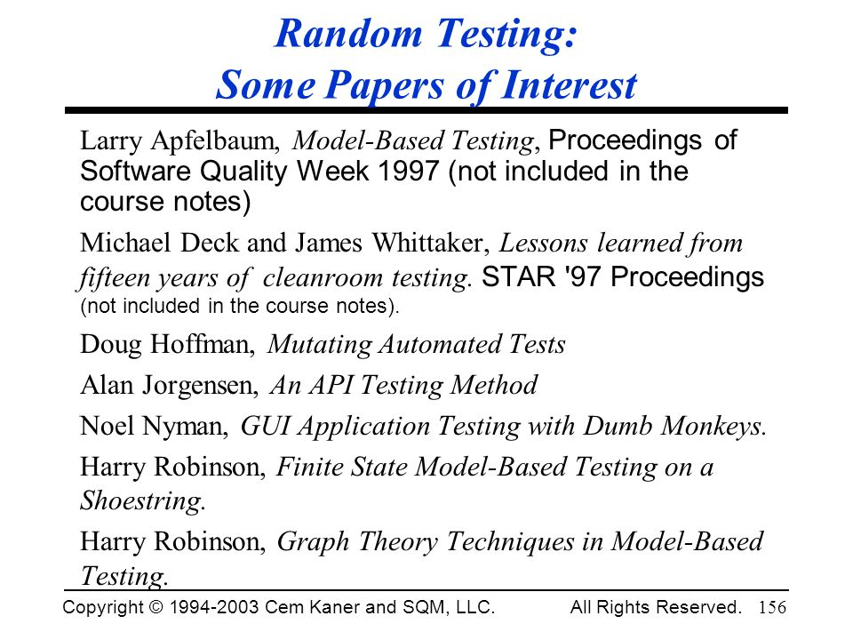 Copyright © 1994-2003 Cem Kaner and SQM, LLC. All Rights Reserved. 156 Random Testing: Some Papers of Interest Larry Apfelbaum, Model-Based Testing, P