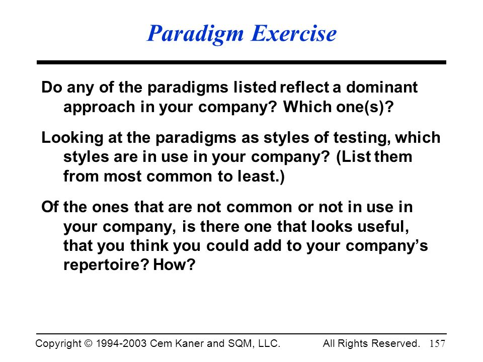 Copyright © 1994-2003 Cem Kaner and SQM, LLC. All Rights Reserved. 157 Paradigm Exercise Do any of the paradigms listed reflect a dominant approach in