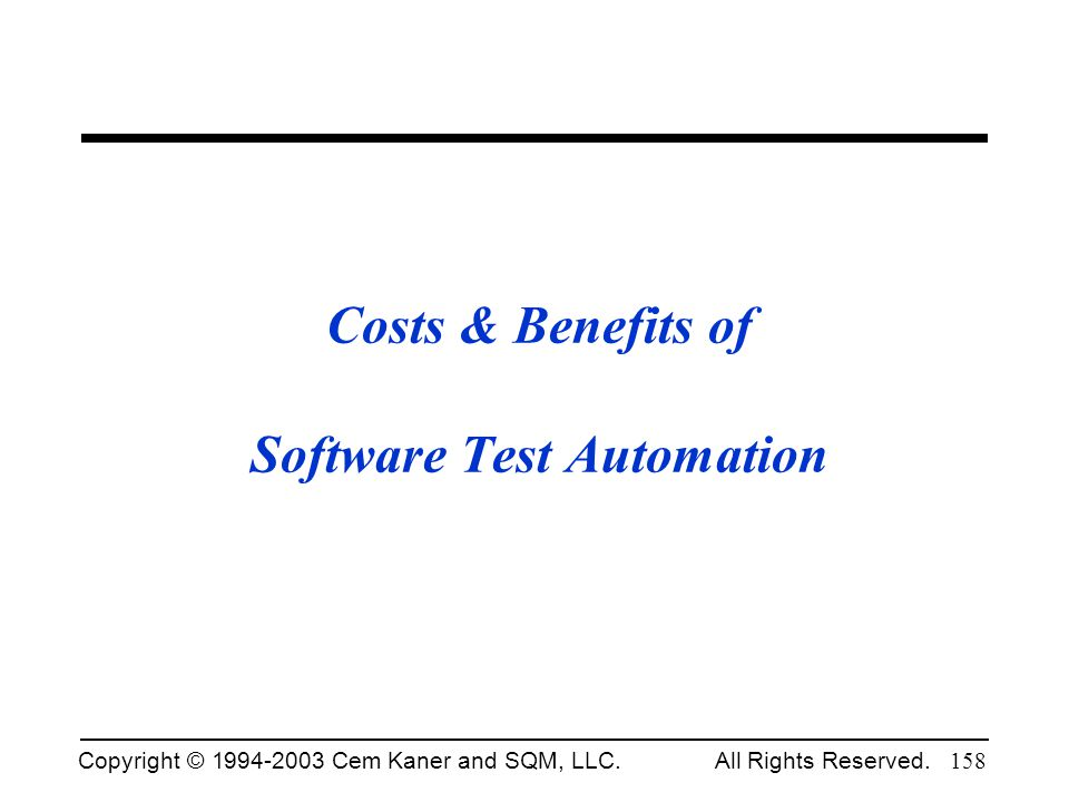 Copyright © 1994-2003 Cem Kaner and SQM, LLC. All Rights Reserved. 158 Costs & Benefits of Software Test Automation