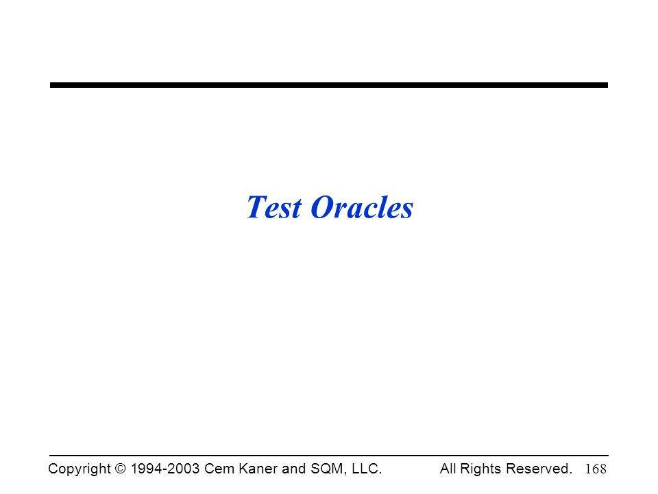 Copyright © 1994-2003 Cem Kaner and SQM, LLC. All Rights Reserved. 168 Test Oracles