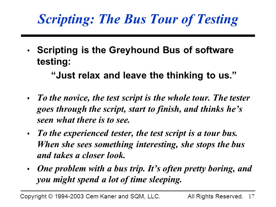 Copyright © 1994-2003 Cem Kaner and SQM, LLC. All Rights Reserved. 17 Scripting: The Bus Tour of Testing Scripting is the Greyhound Bus of software te