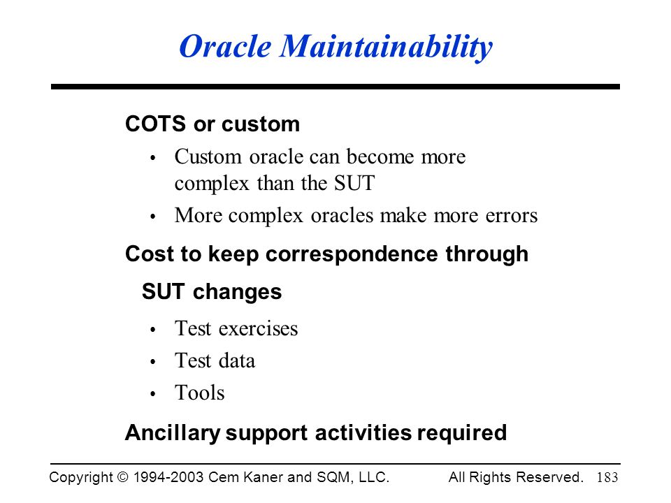 Copyright © 1994-2003 Cem Kaner and SQM, LLC. All Rights Reserved. 183 Oracle Maintainability COTS or custom Custom oracle can become more complex tha