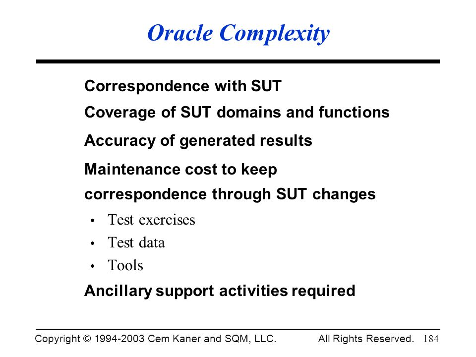 Copyright © 1994-2003 Cem Kaner and SQM, LLC. All Rights Reserved. 184 Oracle Complexity Correspondence with SUT Coverage of SUT domains and functions