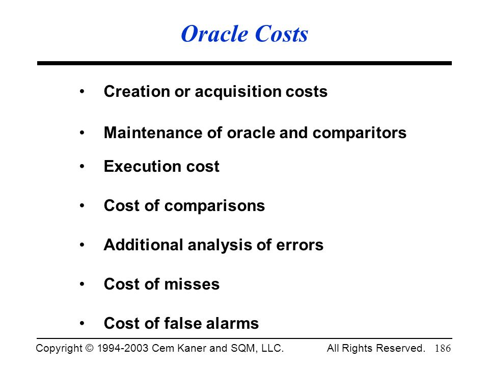 Copyright © 1994-2003 Cem Kaner and SQM, LLC. All Rights Reserved. 186 Oracle Costs Creation or acquisition costs Maintenance of oracle and comparitor