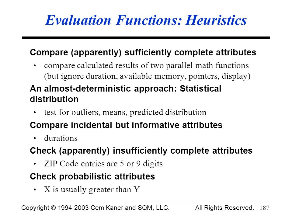 Copyright © 1994-2003 Cem Kaner and SQM, LLC. All Rights Reserved. 187 Evaluation Functions: Heuristics Compare (apparently) sufficiently complete att