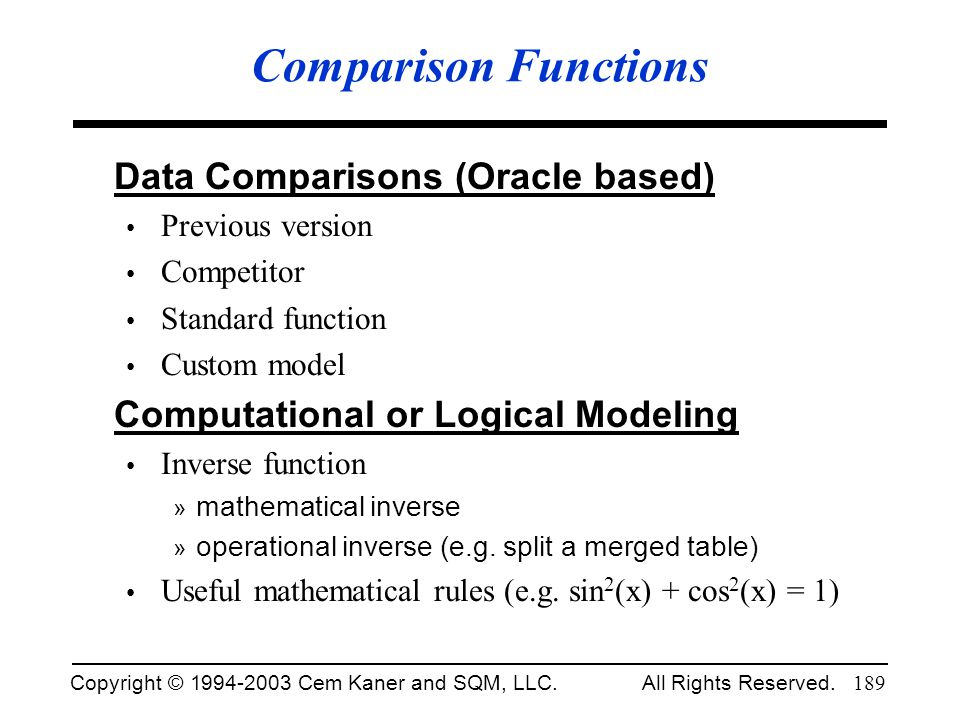 Copyright © 1994-2003 Cem Kaner and SQM, LLC. All Rights Reserved. 189 Comparison Functions Data Comparisons (Oracle based) Previous version Competito