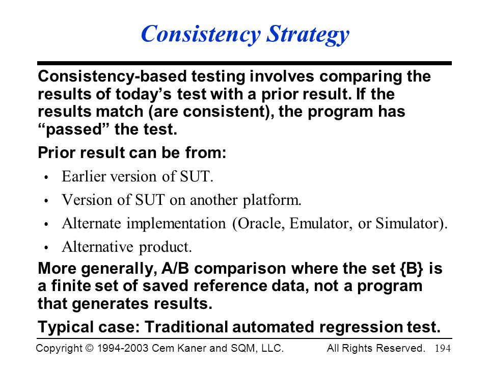 Copyright © 1994-2003 Cem Kaner and SQM, LLC. All Rights Reserved. 194 Consistency Strategy Consistency-based testing involves comparing the results o