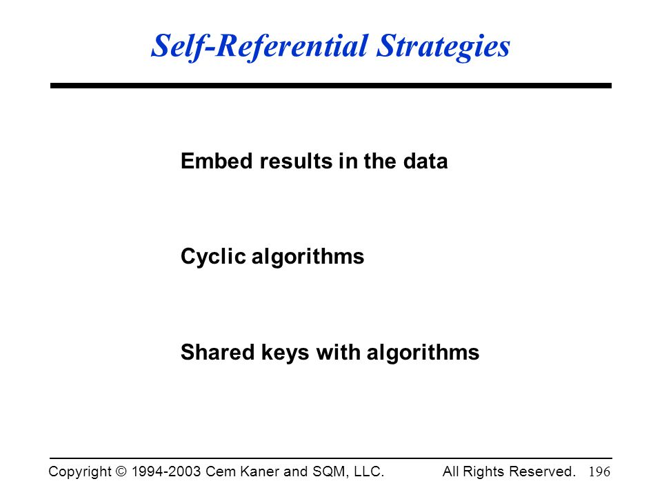 Copyright © 1994-2003 Cem Kaner and SQM, LLC. All Rights Reserved. 196 Self-Referential Strategies Embed results in the data Cyclic algorithms Shared