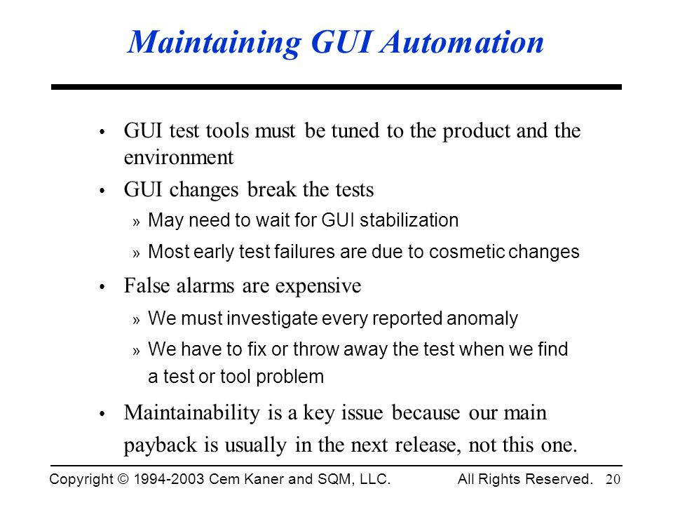 Copyright © 1994-2003 Cem Kaner and SQM, LLC. All Rights Reserved. 20 Maintaining GUI Automation GUI test tools must be tuned to the product and the e