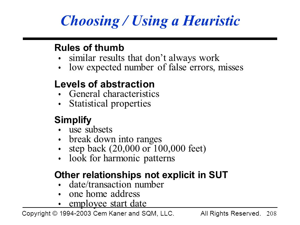 Copyright © 1994-2003 Cem Kaner and SQM, LLC. All Rights Reserved. 208 Choosing / Using a Heuristic Rules of thumb similar results that dont always wo