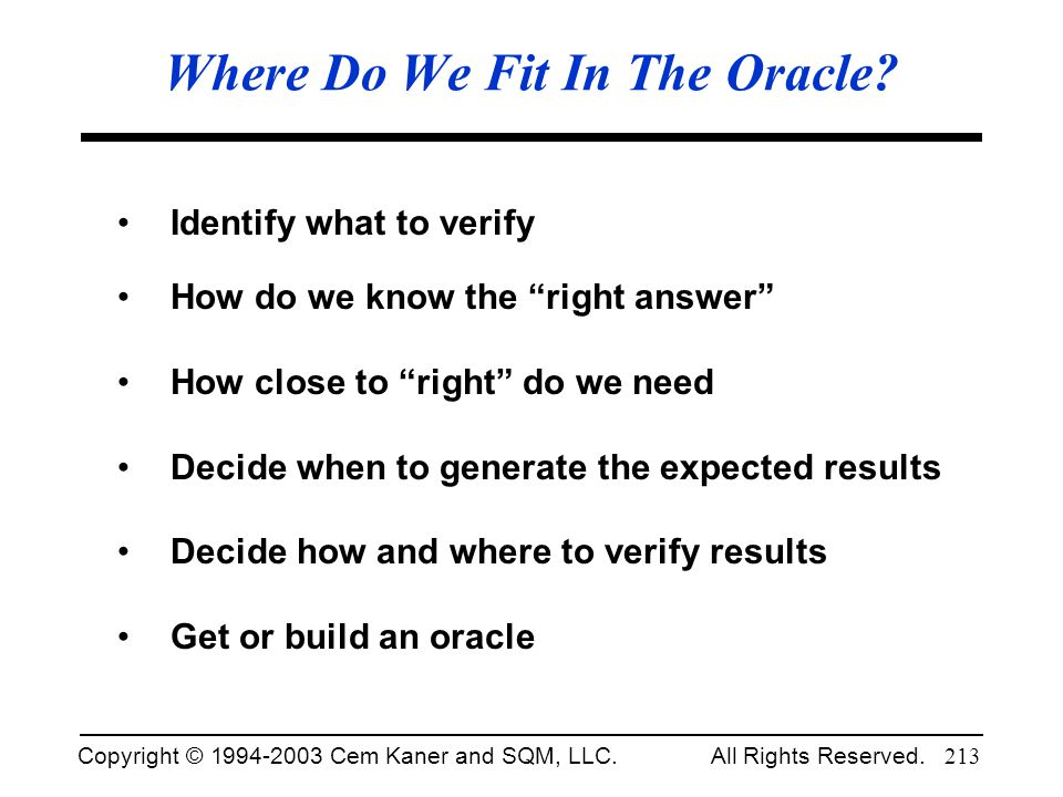 Copyright © 1994-2003 Cem Kaner and SQM, LLC. All Rights Reserved. 213 Where Do We Fit In The Oracle? Identify what to verify How do we know the right