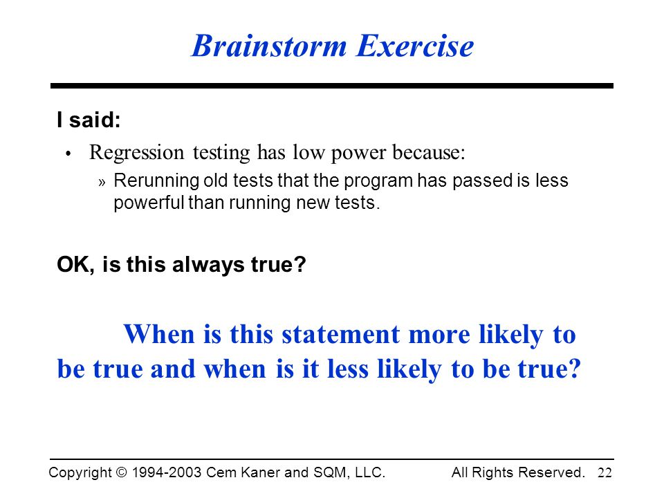 Copyright © 1994-2003 Cem Kaner and SQM, LLC. All Rights Reserved. 22 Brainstorm Exercise I said: Regression testing has low power because: » Rerunnin