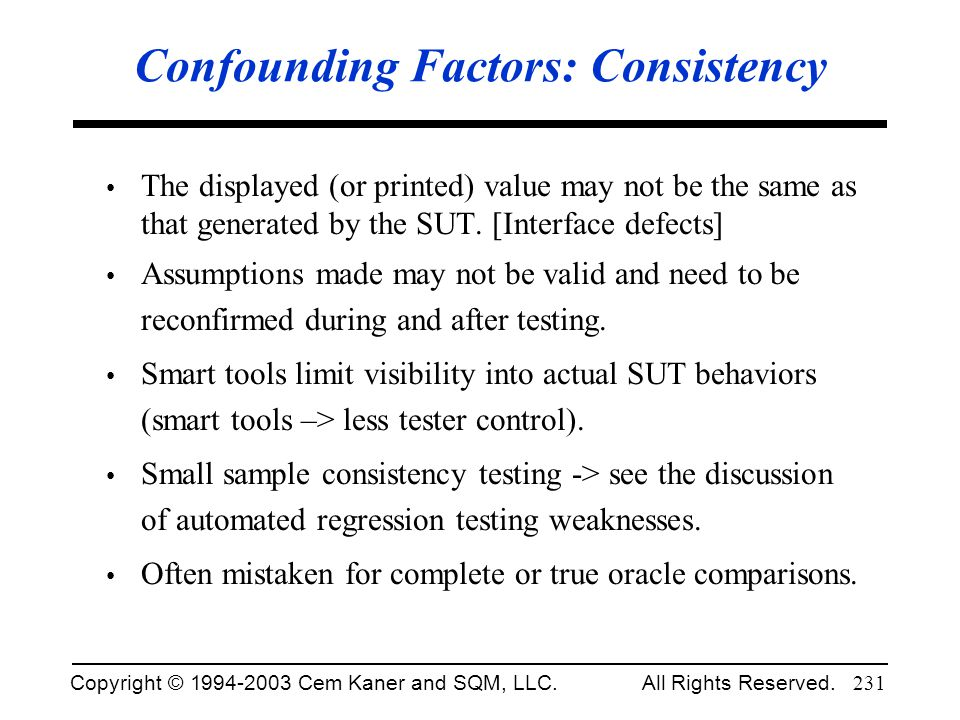 Copyright © 1994-2003 Cem Kaner and SQM, LLC. All Rights Reserved. 231 Confounding Factors: Consistency The displayed (or printed) value may not be th