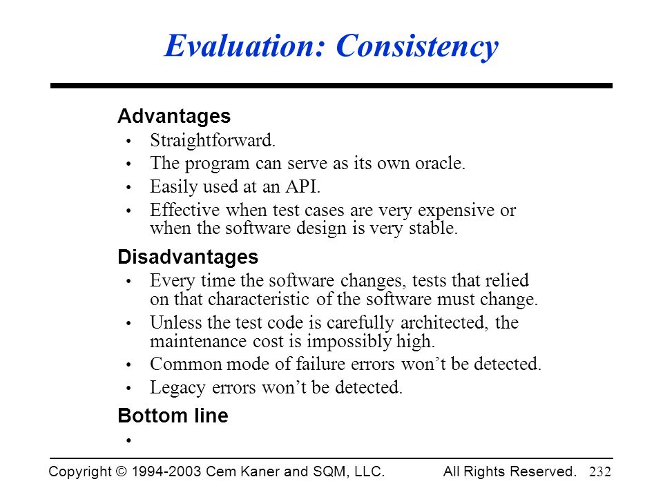 Copyright © 1994-2003 Cem Kaner and SQM, LLC. All Rights Reserved. 232 Evaluation: Consistency Advantages Straightforward. The program can serve as it