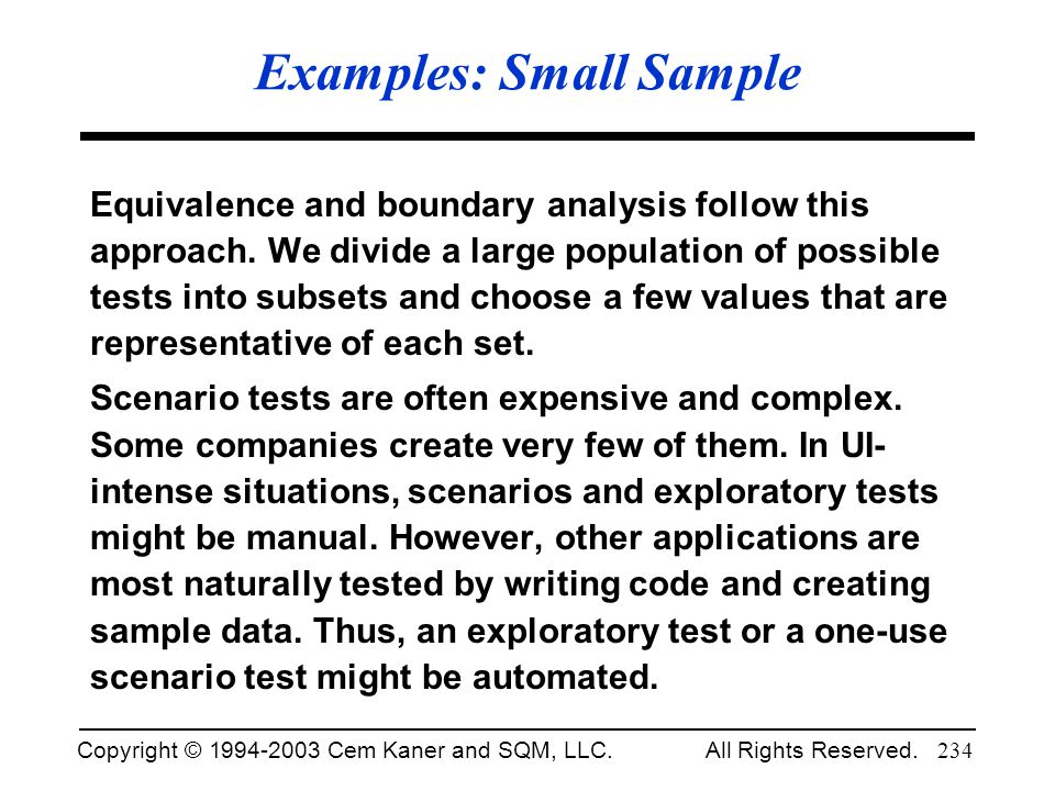 Copyright © 1994-2003 Cem Kaner and SQM, LLC. All Rights Reserved. 234 Examples: Small Sample Equivalence and boundary analysis follow this approach.