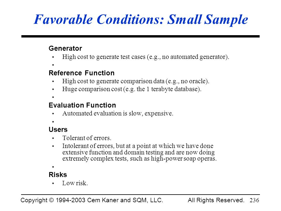 Copyright © 1994-2003 Cem Kaner and SQM, LLC. All Rights Reserved. 236 Favorable Conditions: Small Sample Generator High cost to generate test cases (