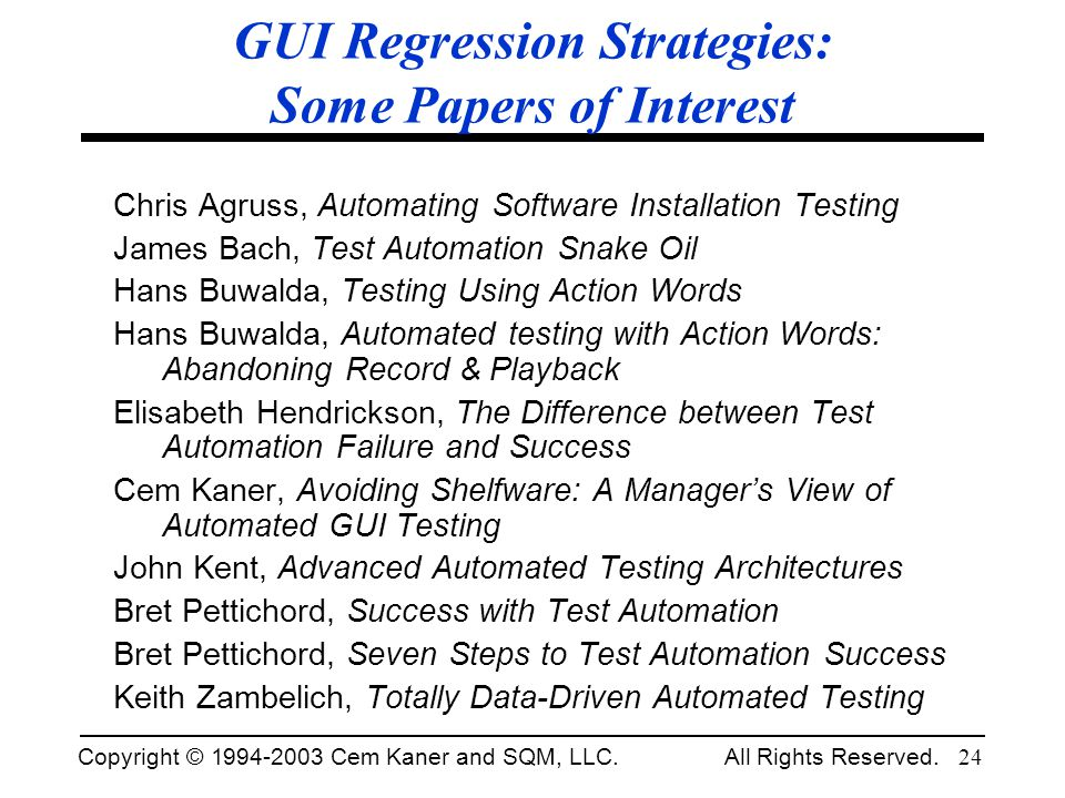 Copyright © 1994-2003 Cem Kaner and SQM, LLC. All Rights Reserved. 24 GUI Regression Strategies: Some Papers of Interest Chris Agruss, Automating Soft