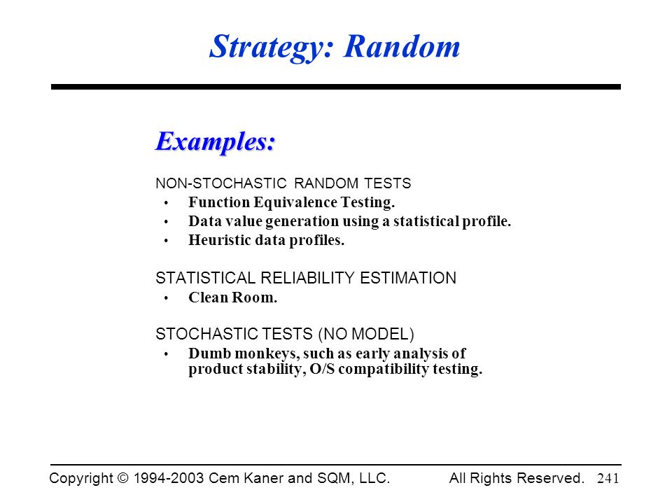 Copyright © 1994-2003 Cem Kaner and SQM, LLC. All Rights Reserved. 241 Strategy: Random Examples: NON-STOCHASTIC RANDOM TESTS Function Equivalence Tes