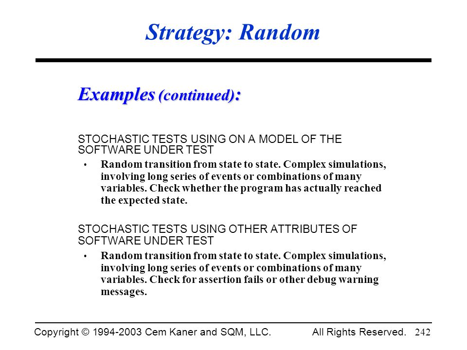 Copyright © 1994-2003 Cem Kaner and SQM, LLC. All Rights Reserved. 242 Strategy: Random Examples (continued) : STOCHASTIC TESTS USING ON A MODEL OF TH