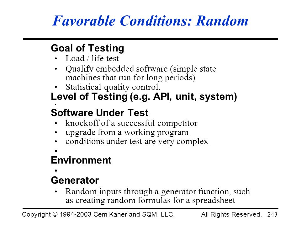 Copyright © 1994-2003 Cem Kaner and SQM, LLC. All Rights Reserved. 243 Favorable Conditions: Random Goal of Testing Load / life test Qualify embedded