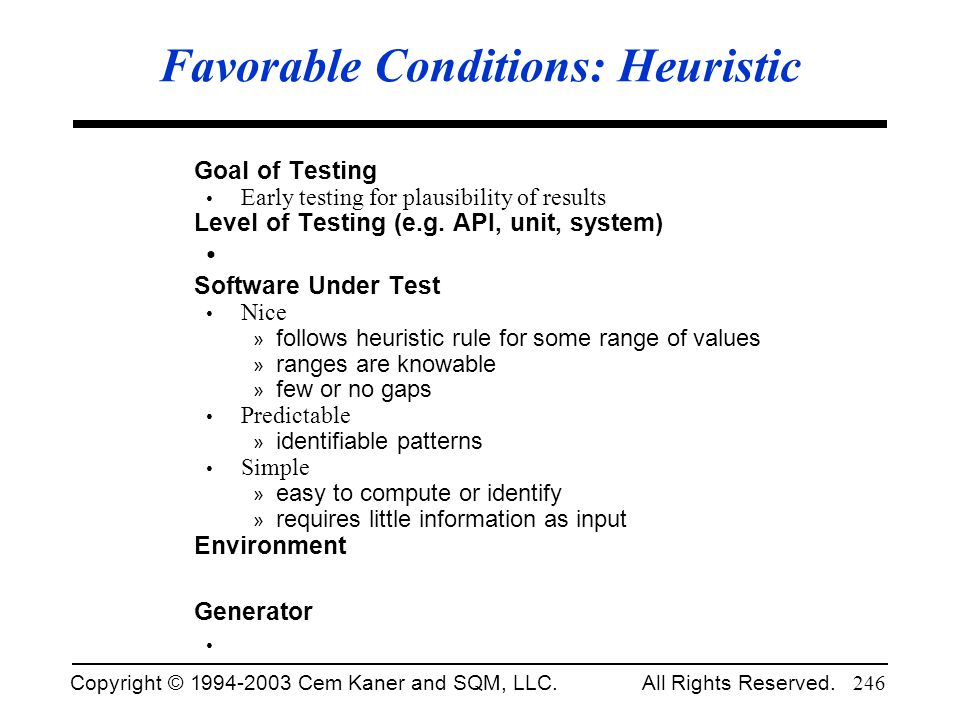 Copyright © 1994-2003 Cem Kaner and SQM, LLC. All Rights Reserved. 246 Favorable Conditions: Heuristic Goal of Testing Early testing for plausibility