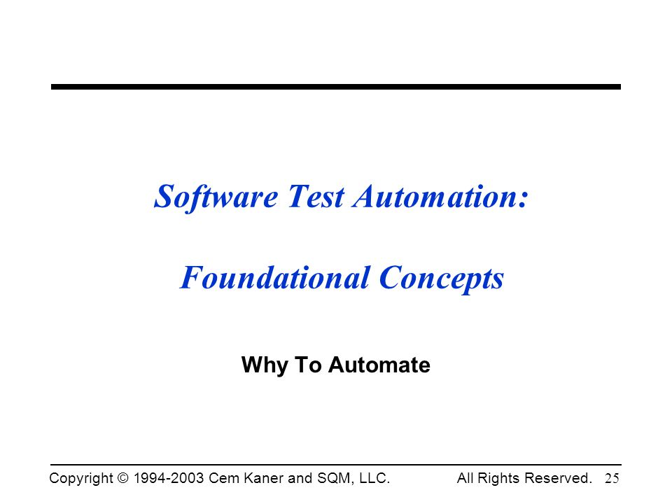 Copyright © 1994-2003 Cem Kaner and SQM, LLC. All Rights Reserved. 25 Software Test Automation: Foundational Concepts Why To Automate