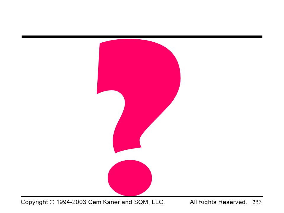 Copyright © 1994-2003 Cem Kaner and SQM, LLC. All Rights Reserved. 253 ?