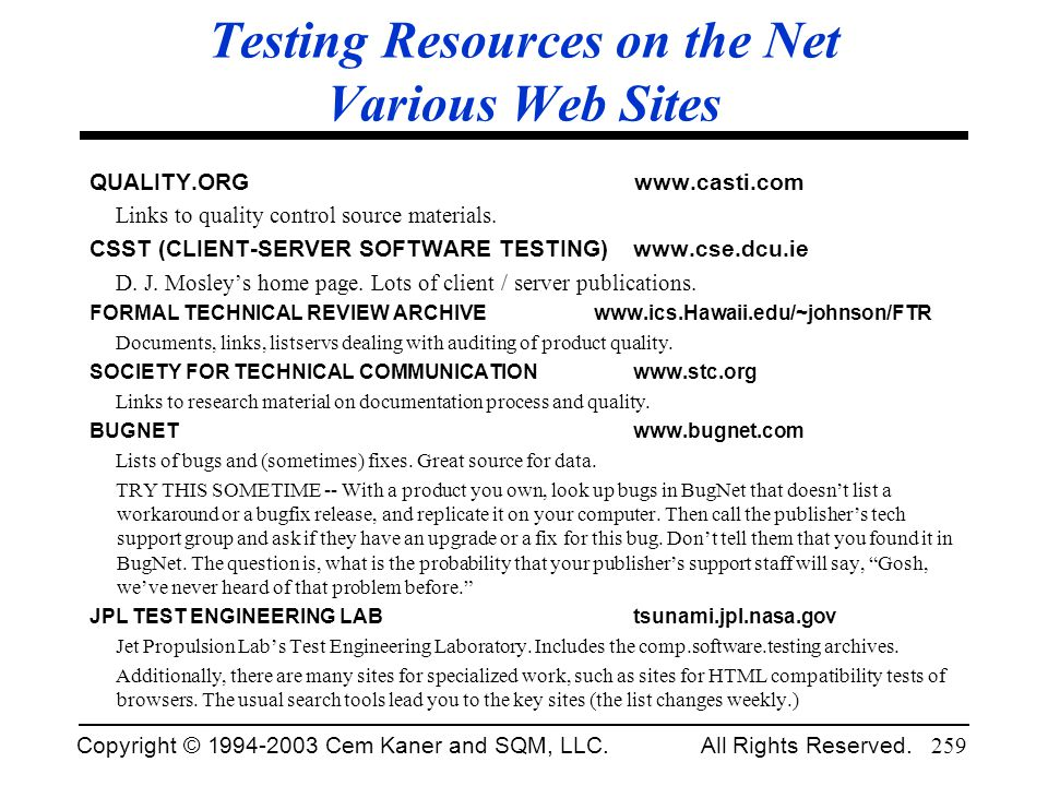 Copyright © 1994-2003 Cem Kaner and SQM, LLC. All Rights Reserved. 259 Testing Resources on the Net Various Web Sites QUALITY.ORG www.casti.com Links