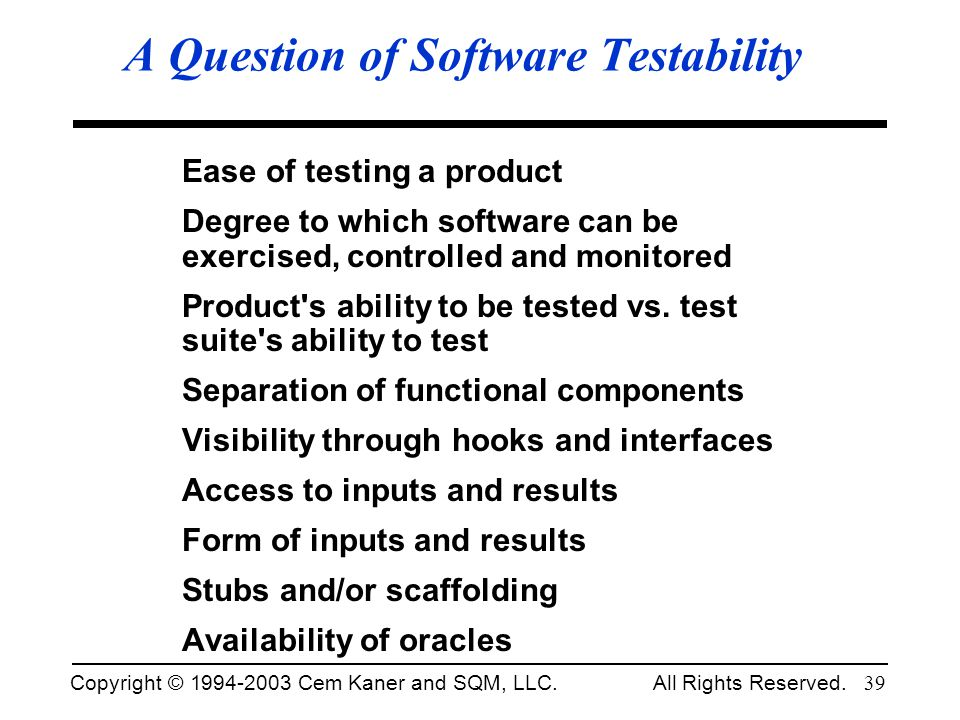 Copyright © 1994-2003 Cem Kaner and SQM, LLC. All Rights Reserved. 39 A Question of Software Testability Ease of testing a product Degree to which sof