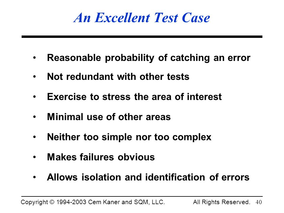 Copyright © 1994-2003 Cem Kaner and SQM, LLC. All Rights Reserved. 40 An Excellent Test Case Reasonable probability of catching an error Not redundant