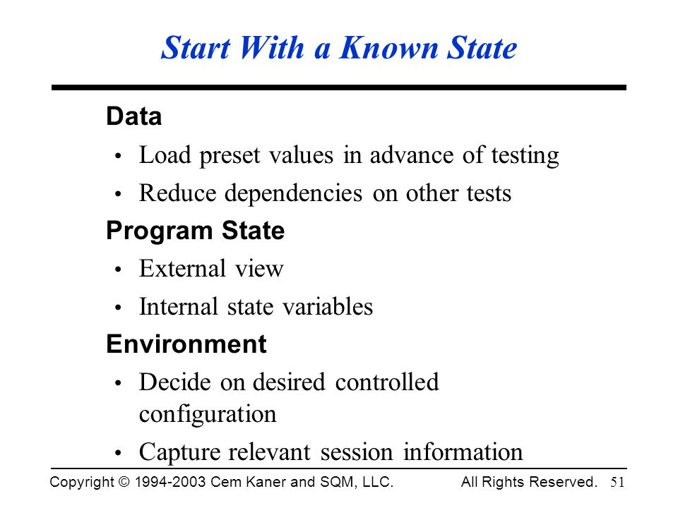Copyright © 1994-2003 Cem Kaner and SQM, LLC. All Rights Reserved. 51 Start With a Known State Data Load preset values in advance of testing Reduce de