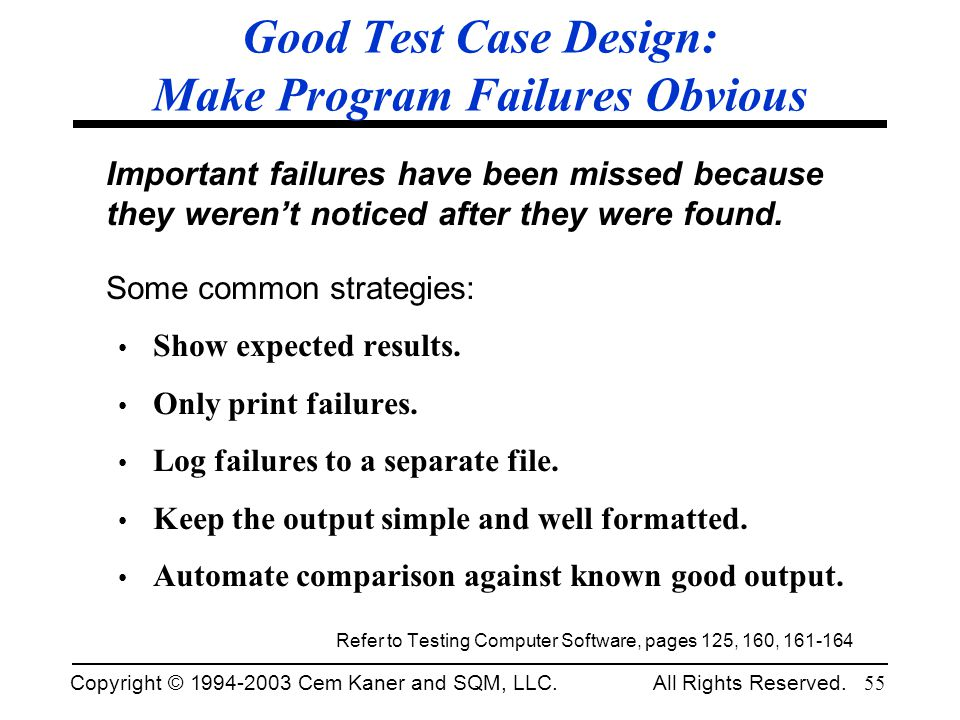 Copyright © 1994-2003 Cem Kaner and SQM, LLC. All Rights Reserved. 55 Good Test Case Design: Make Program Failures Obvious Important failures have bee