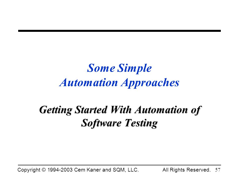 Copyright © 1994-2003 Cem Kaner and SQM, LLC. All Rights Reserved. 57 Some Simple Automation Approaches Getting Started With Automation of Software Te