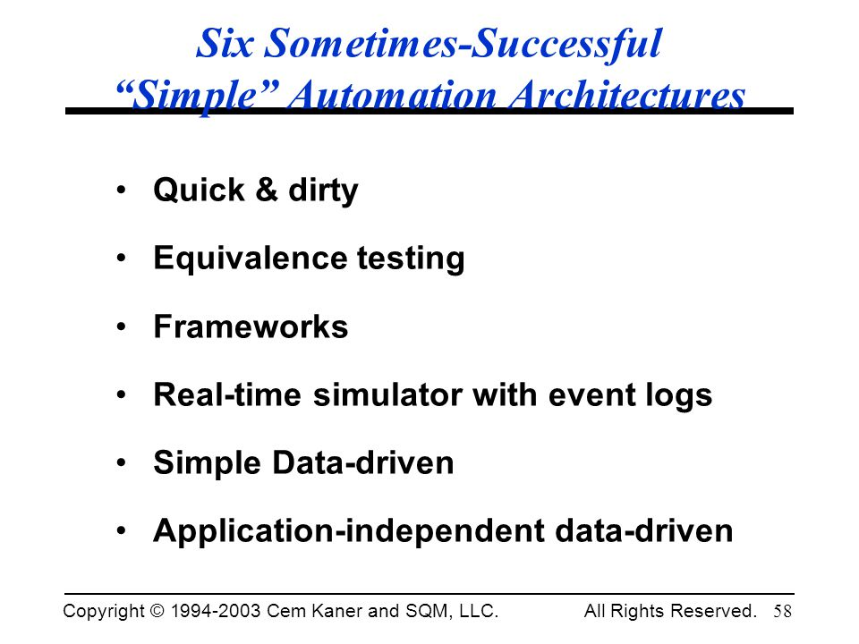 Copyright © 1994-2003 Cem Kaner and SQM, LLC. All Rights Reserved. 58 Six Sometimes-Successful Simple Automation Architectures Quick & dirty Equivalen