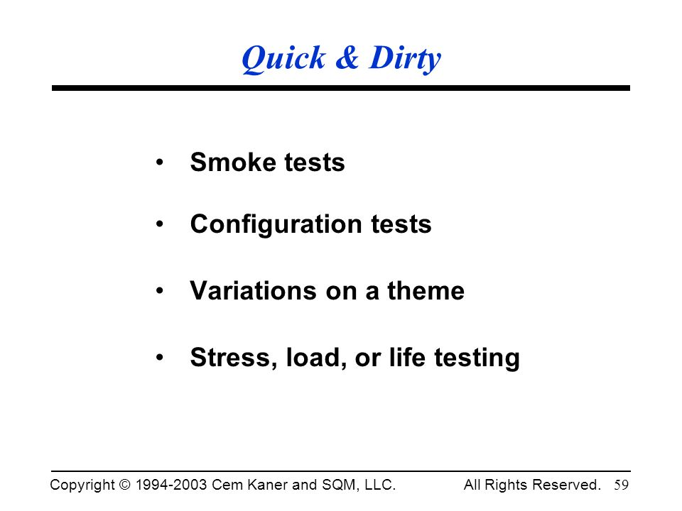 Copyright © 1994-2003 Cem Kaner and SQM, LLC. All Rights Reserved. 59 Quick & Dirty Smoke tests Configuration tests Variations on a theme Stress, load