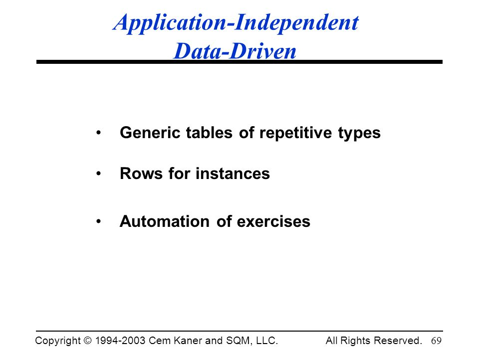 Copyright © 1994-2003 Cem Kaner and SQM, LLC. All Rights Reserved. 69 Application-Independent Data-Driven Generic tables of repetitive types Rows for
