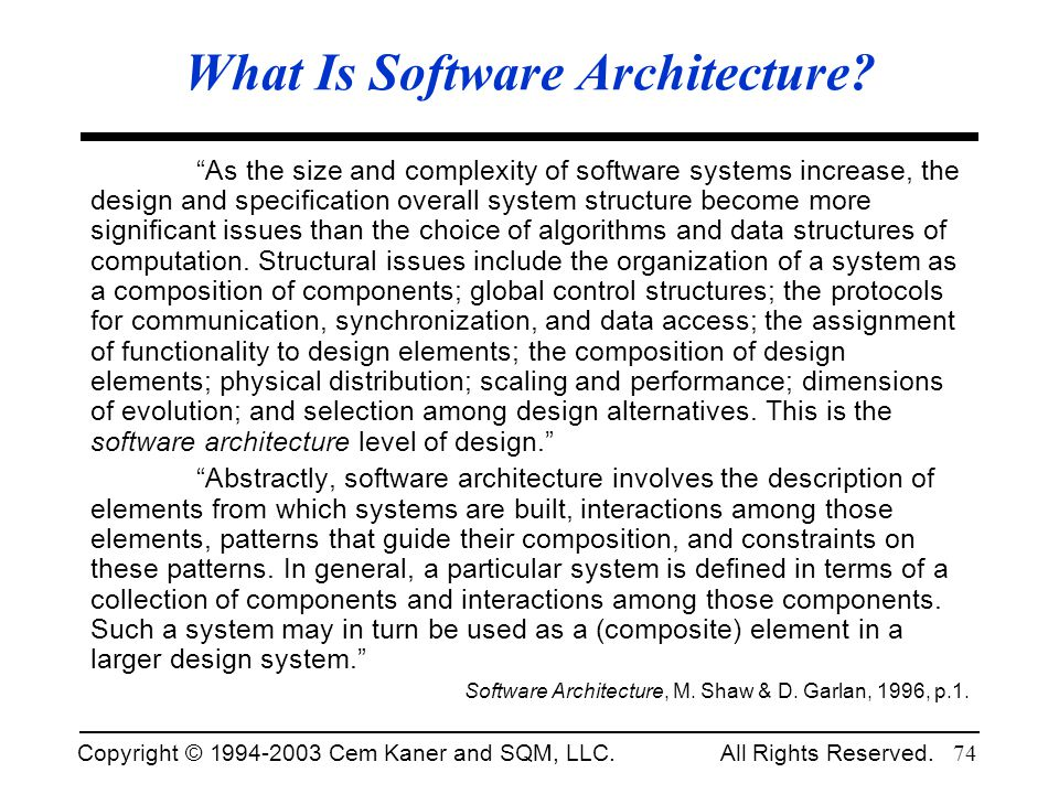 Copyright © 1994-2003 Cem Kaner and SQM, LLC. All Rights Reserved. 74 What Is Software Architecture? As the size and complexity of software systems in